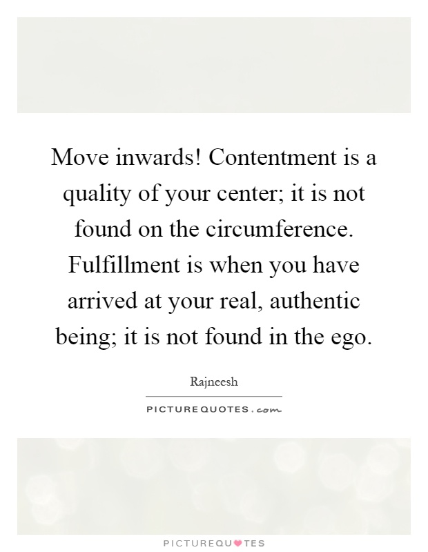 Move inwards! Contentment is a quality of your center; it is not found on the circumference. Fulfillment is when you have arrived at your real, authentic being; it is not found in the ego Picture Quote #1
