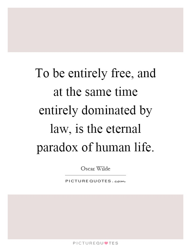 To be entirely free, and at the same time entirely dominated by law, is the eternal paradox of human life Picture Quote #1