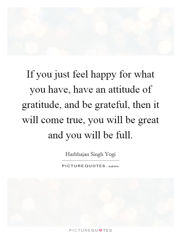 If you just feel happy for what you have, have an attitude of gratitude, and be grateful, then it will come true, you will be great and you will be full Picture Quote #1
