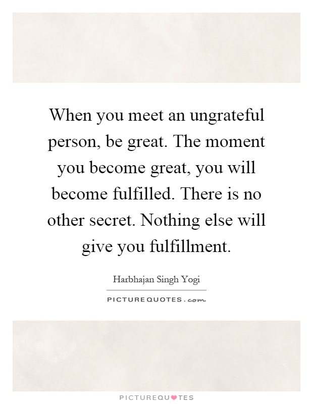 When you meet an ungrateful person, be great. The moment you become great, you will become fulfilled. There is no other secret. Nothing else will give you fulfillment Picture Quote #1