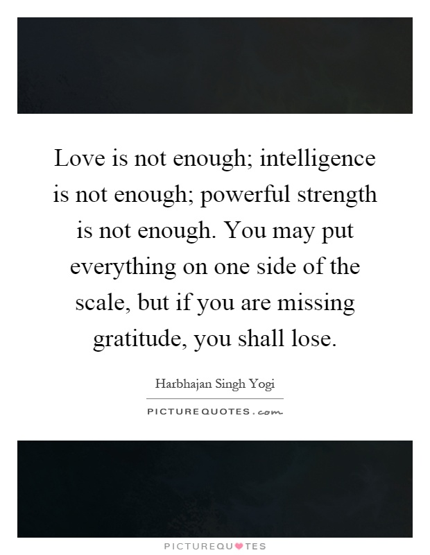 Love is not enough; intelligence is not enough; powerful strength is not enough. You may put everything on one side of the scale, but if you are missing gratitude, you shall lose Picture Quote #1