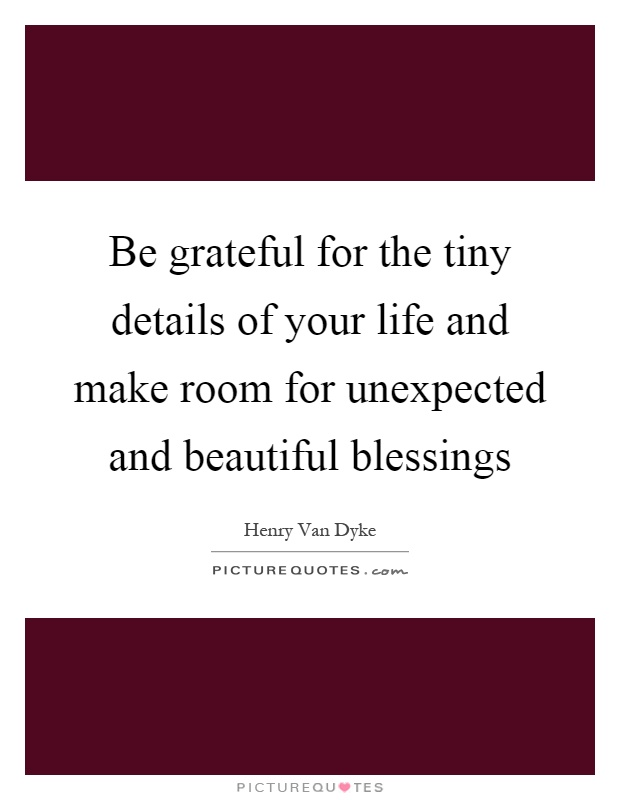 Be grateful for the tiny details of your life and make room for unexpected and beautiful blessings Picture Quote #1