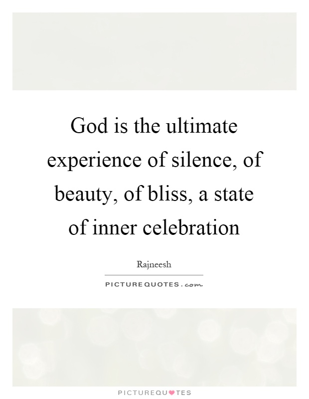 God is the ultimate experience of silence, of beauty, of bliss, a state of inner celebration Picture Quote #1