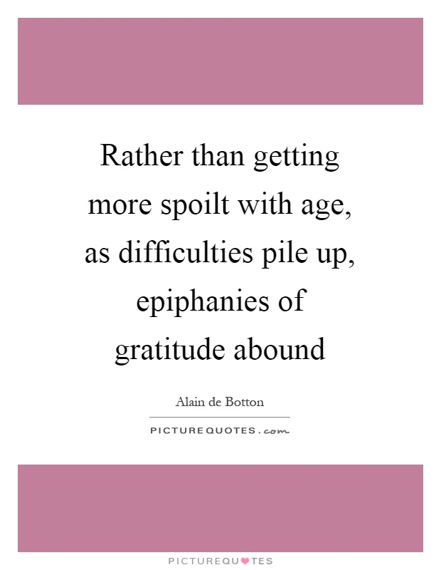 Rather than getting more spoilt with age, as difficulties pile up, epiphanies of gratitude abound Picture Quote #1