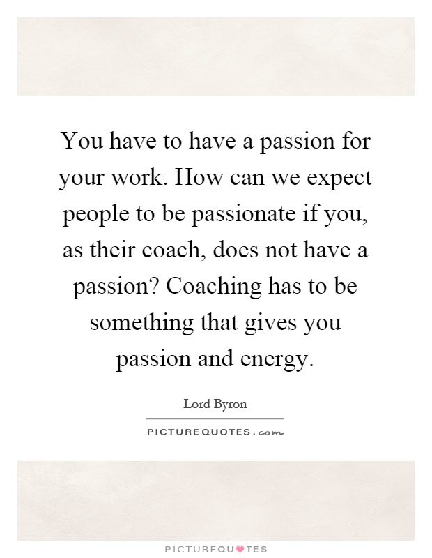 You have to have a passion for your work. How can we expect people to be passionate if you, as their coach, does not have a passion? Coaching has to be something that gives you passion and energy Picture Quote #1