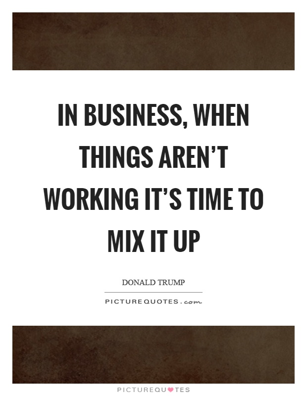 In business, when things aren't working it's time to mix it up Picture Quote #1