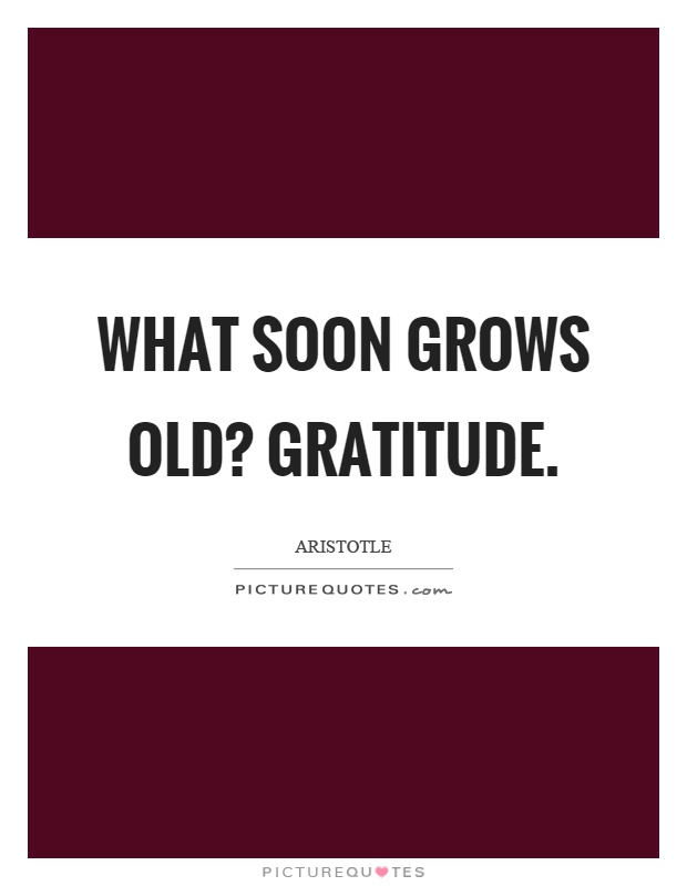 What soon grows old? Gratitude Picture Quote #1