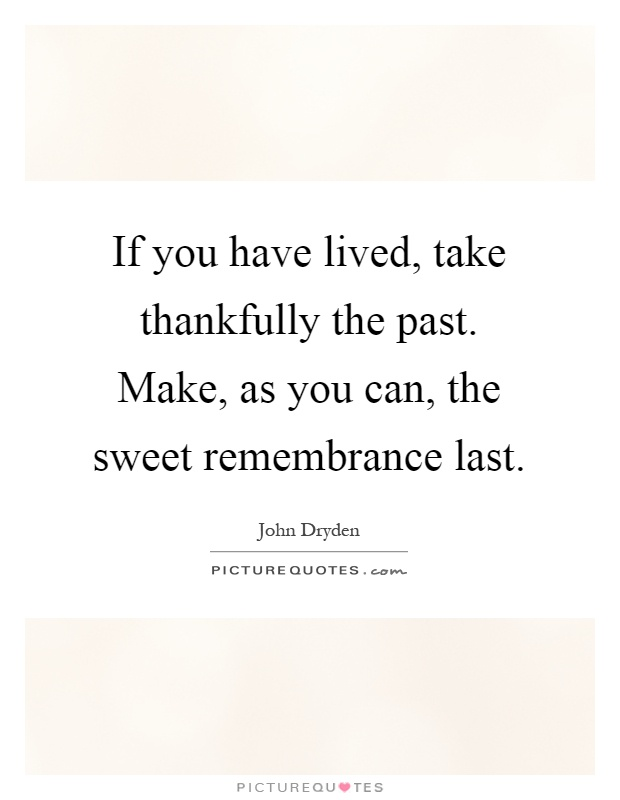 If you have lived, take thankfully the past. Make, as you can, the sweet remembrance last Picture Quote #1