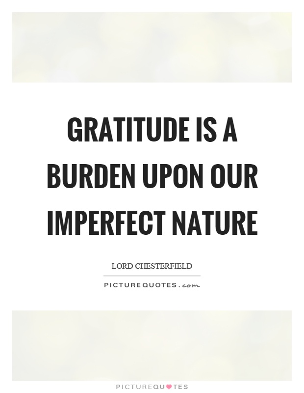 Gratitude is a burden upon our imperfect nature Picture Quote #1