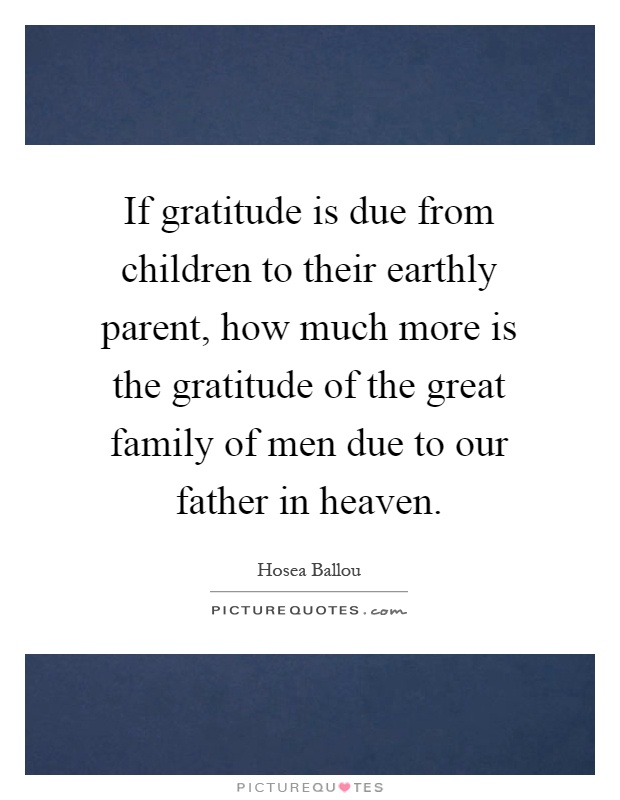 If gratitude is due from children to their earthly parent, how much more is the gratitude of the great family of men due to our father in heaven Picture Quote #1