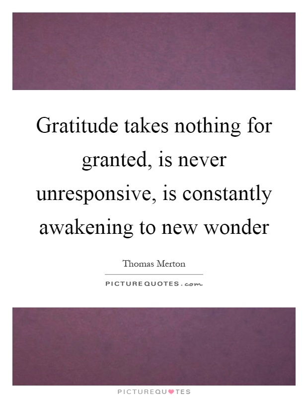 Gratitude takes nothing for granted, is never unresponsive, is constantly awakening to new wonder Picture Quote #1