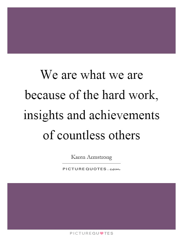 We are what we are because of the hard work, insights and achievements of countless others Picture Quote #1