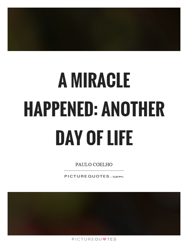 A miracle happened: another day of life Picture Quote #1