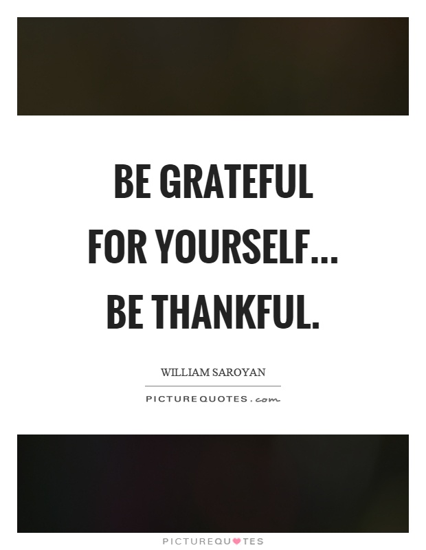 Be grateful for yourself... be thankful Picture Quote #1