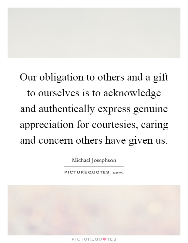 Our obligation to others and a gift to ourselves is to acknowledge and authentically express genuine appreciation for courtesies, caring and concern others have given us Picture Quote #1