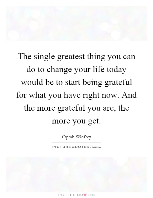 The single greatest thing you can do to change your life today would be to start being grateful for what you have right now. And the more grateful you are, the more you get Picture Quote #1
