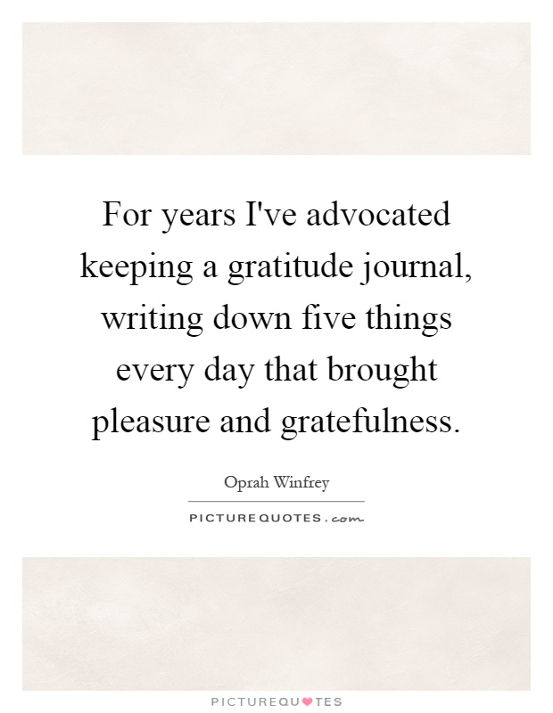 For years I've advocated keeping a gratitude journal, writing down five things every day that brought pleasure and gratefulness Picture Quote #1