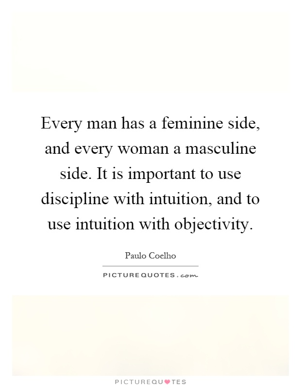 Every man has a feminine side, and every woman a masculine side. It is important to use discipline with intuition, and to use intuition with objectivity Picture Quote #1