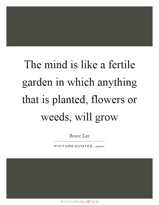 The Mind Is Like A Fertile Garden In Which Anything That Is Planted,  Flowers Or Weeds, Will Grow