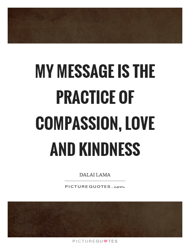 My message is the practice of compassion, love and kindness Picture Quote #1