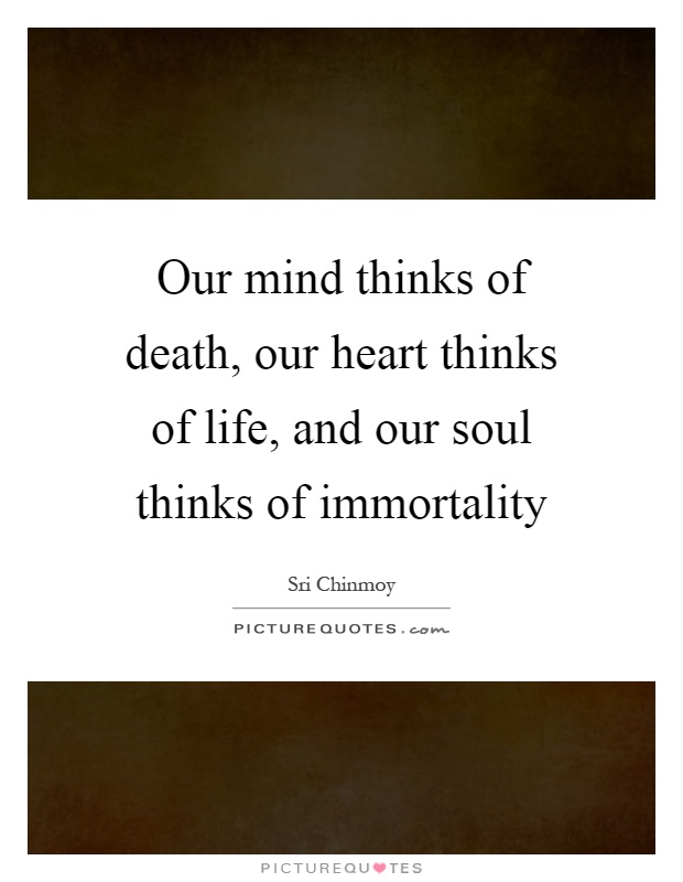 Our mind thinks of death, our heart thinks of life, and our soul thinks of immortality Picture Quote #1