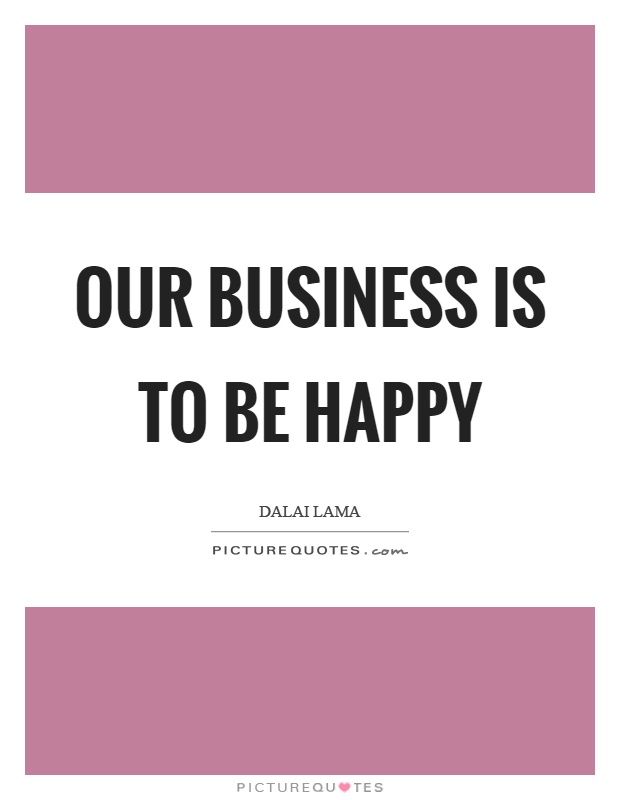 Our business is to be happy Picture Quote #1