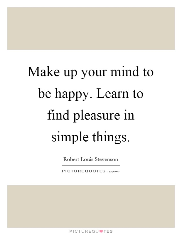 Make up your mind to be happy. Learn to find pleasure in simple things Picture Quote #1