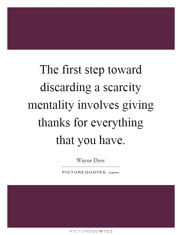 The first step toward discarding a scarcity mentality involves giving thanks for everything that you have Picture Quote #1