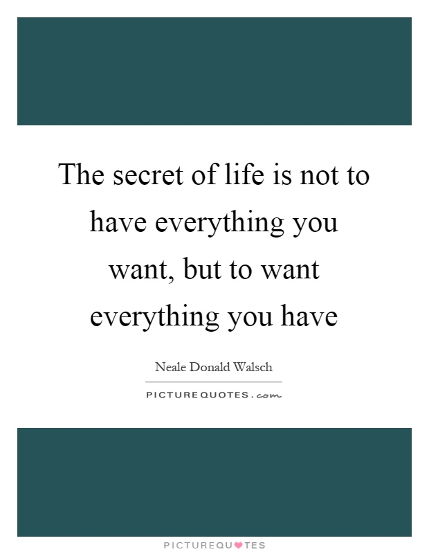 The secret of life is not to have everything you want, but to want everything you have Picture Quote #1