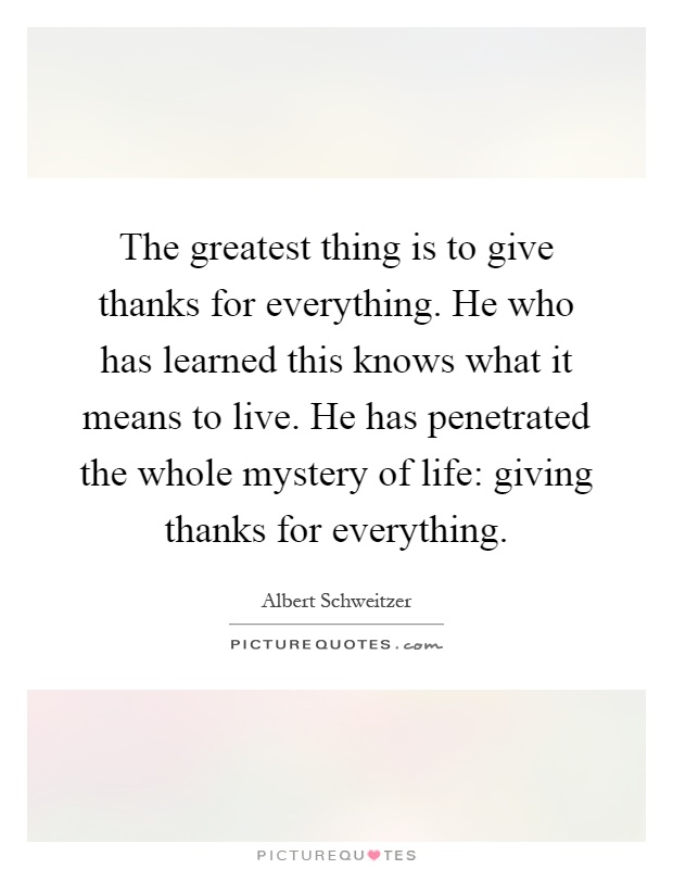 The greatest thing is to give thanks for everything. He who has learned this knows what it means to live. He has penetrated the whole mystery of life: giving thanks for everything Picture Quote #1
