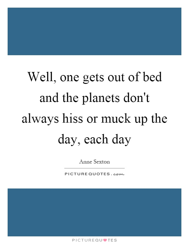 Well, one gets out of bed and the planets don't always hiss or muck up the day, each day Picture Quote #1