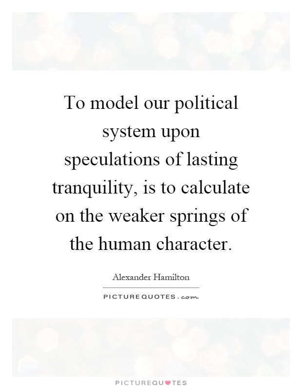 To model our political system upon speculations of lasting tranquility, is to calculate on the weaker springs of the human character Picture Quote #1