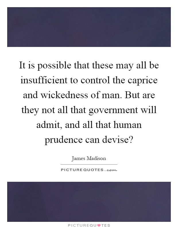 It is possible that these may all be insufficient to control the caprice and wickedness of man. But are they not all that government will admit, and all that human prudence can devise? Picture Quote #1