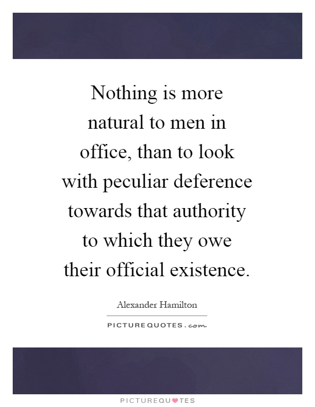Nothing is more natural to men in office, than to look with peculiar deference towards that authority to which they owe their official existence Picture Quote #1