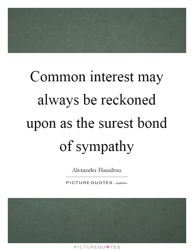 Common interest may always be reckoned upon as the surest bond of sympathy Picture Quote #1