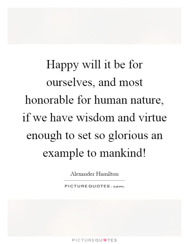 Happy will it be for ourselves, and most honorable for human nature, if we have wisdom and virtue enough to set so glorious an example to mankind! Picture Quote #1