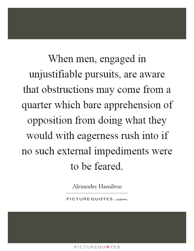 When men, engaged in unjustifiable pursuits, are aware that obstructions may come from a quarter which bare apprehension of opposition from doing what they would with eagerness rush into if no such external impediments were to be feared Picture Quote #1