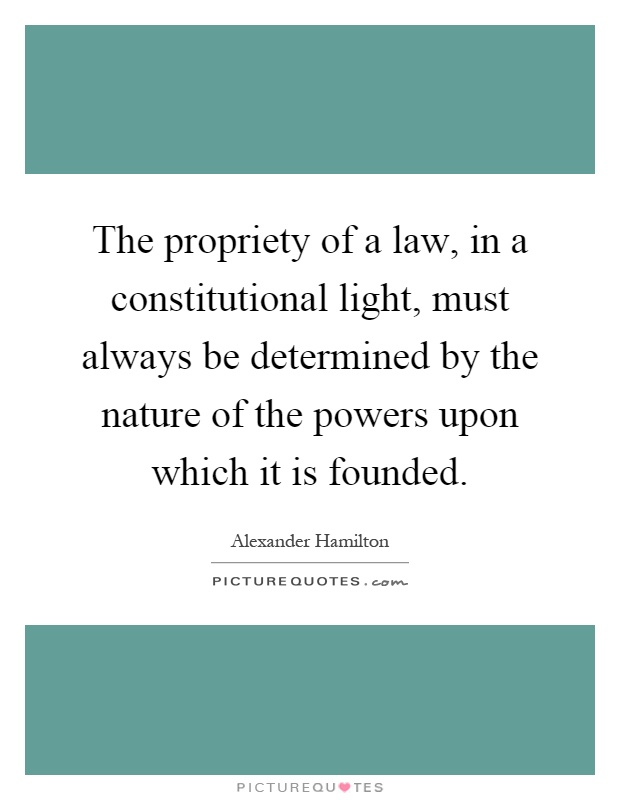 The propriety of a law, in a constitutional light, must always be determined by the nature of the powers upon which it is founded Picture Quote #1
