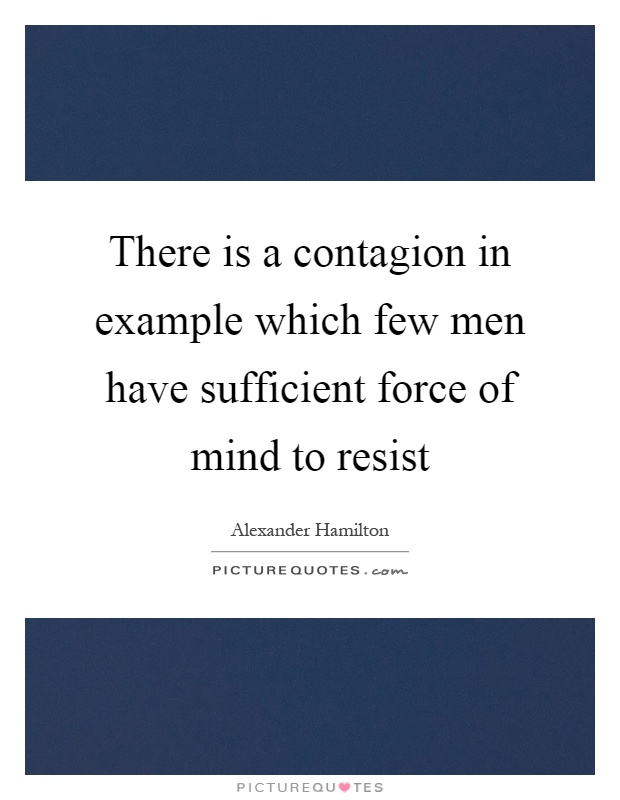 There is a contagion in example which few men have sufficient force of mind to resist Picture Quote #1