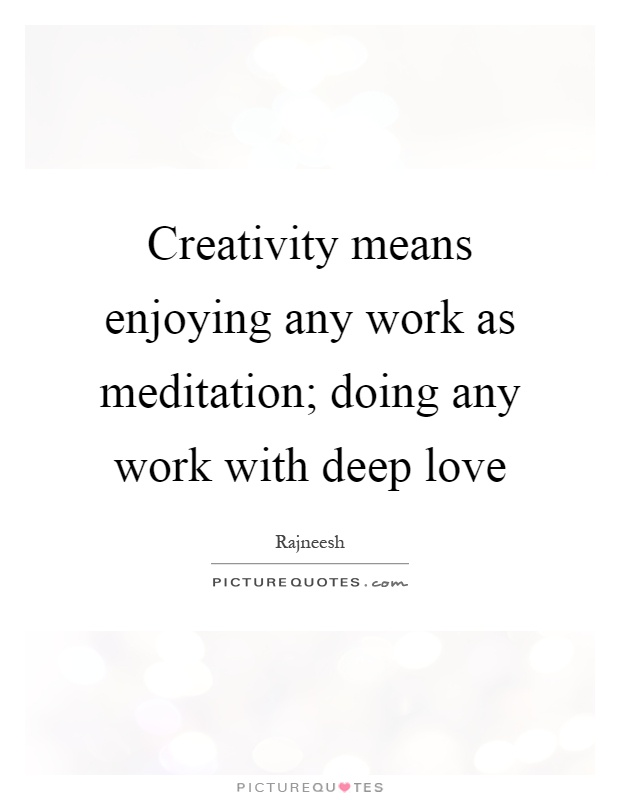 Creativity means enjoying any work as meditation; doing any work with deep love Picture Quote #1