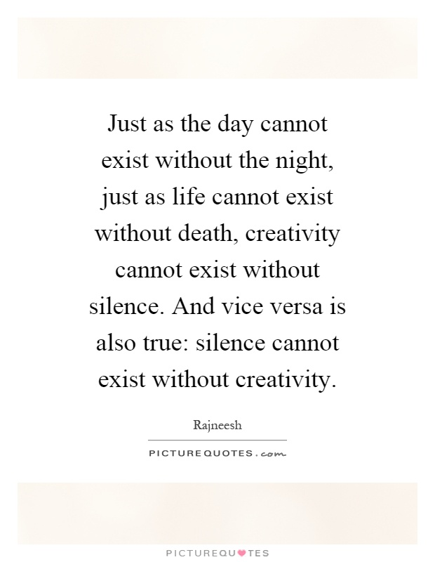 Just as the day cannot exist without the night, just as life cannot exist without death, creativity cannot exist without silence. And vice versa is also true: silence cannot exist without creativity Picture Quote #1