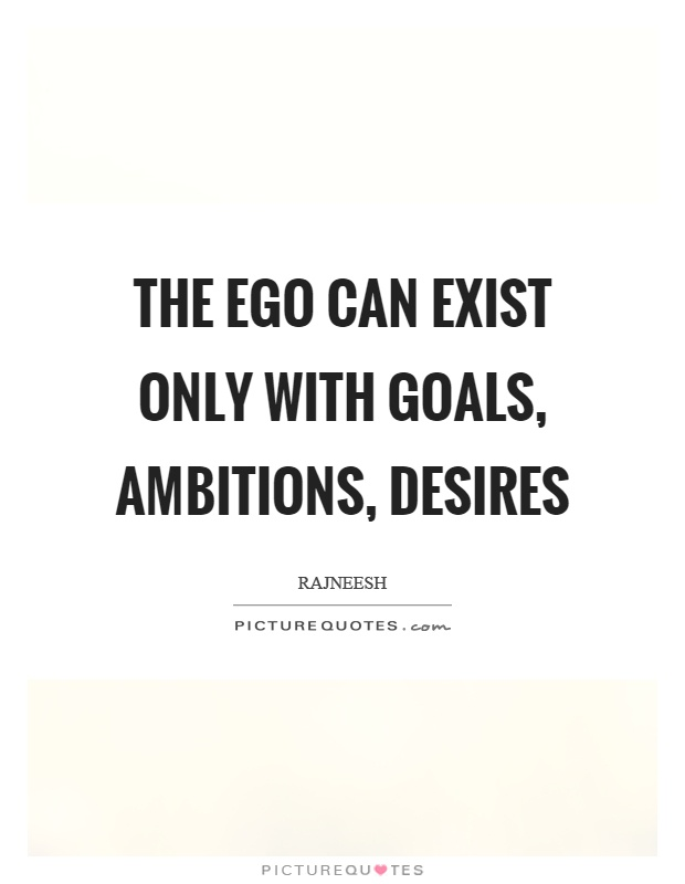 The ego can exist only with goals, ambitions, desires Picture Quote #1
