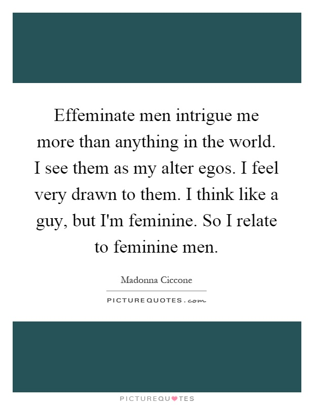 Effeminate men intrigue me more than anything in the world. I see them as my alter egos. I feel very drawn to them. I think like a guy, but I'm feminine. So I relate to feminine men Picture Quote #1