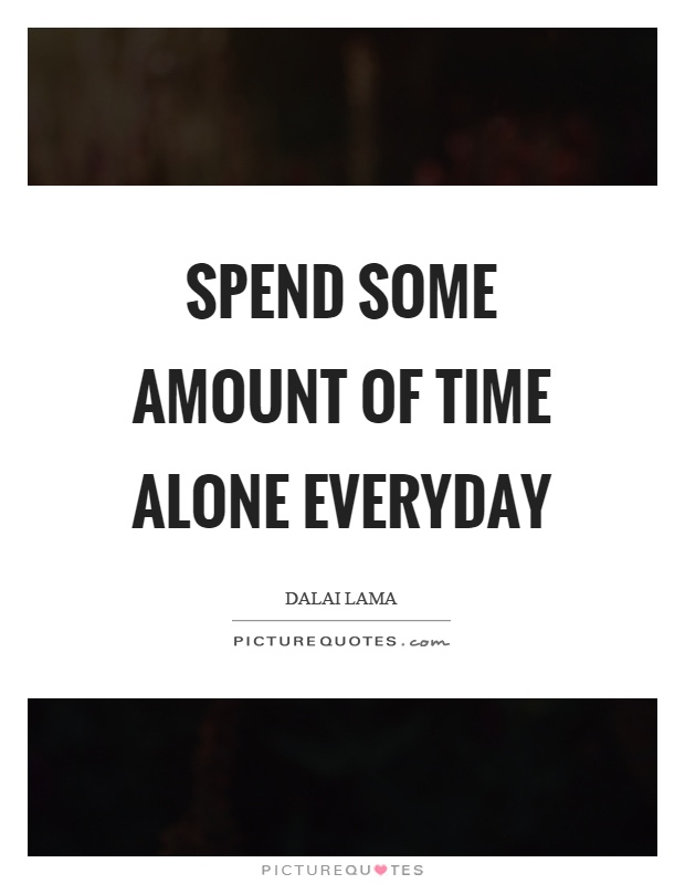 Spend some amount of time alone everyday Picture Quote #1