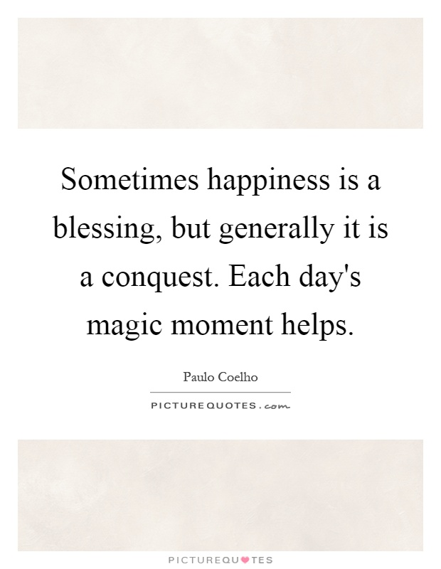 Sometimes happiness is a blessing, but generally it is a conquest. Each day's magic moment helps Picture Quote #1