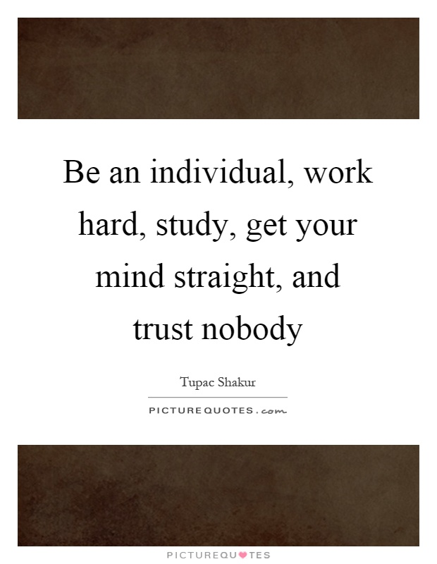 Be an individual, work hard, study, get your mind straight, and trust nobody Picture Quote #1