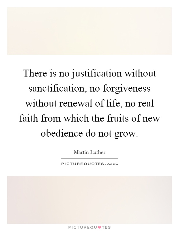 There is no justification without sanctification, no forgiveness without renewal of life, no real faith from which the fruits of new obedience do not grow Picture Quote #1