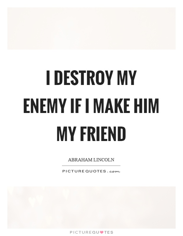 I destroy my enemy if I make him my friend Picture Quote #1