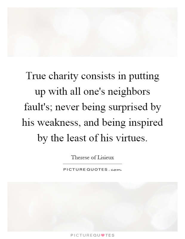 True charity consists in putting up with all one's neighbors fault's; never being surprised by his weakness, and being inspired by the least of his virtues Picture Quote #1