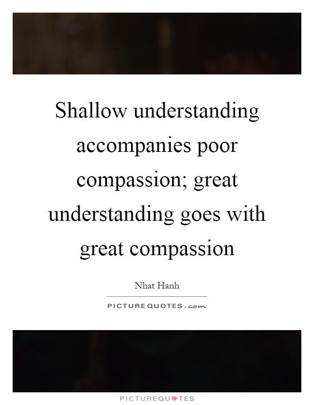 Shallow understanding accompanies poor compassion; great understanding goes with great compassion Picture Quote #1